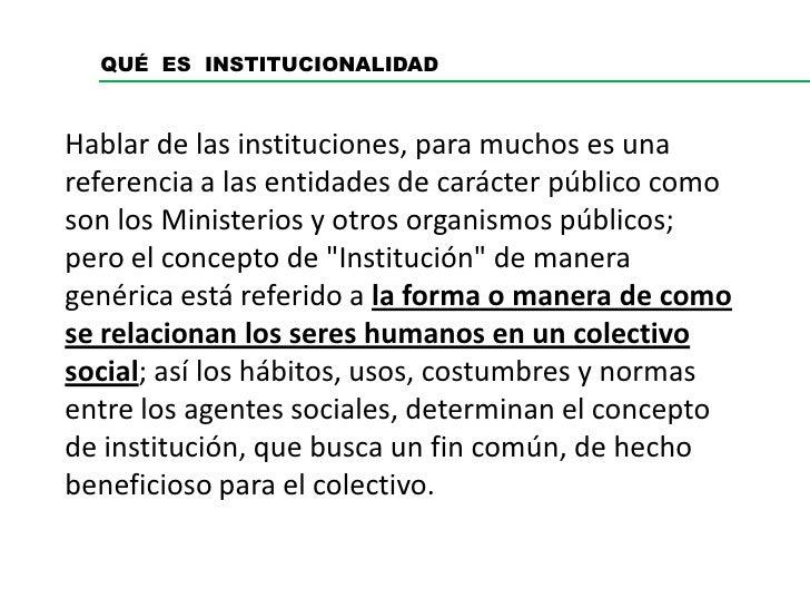 QUÉ ES INSTITUCIONALIDADHablar de las instituciones, para muchos es unareferencia a las entidades de carácter público como...