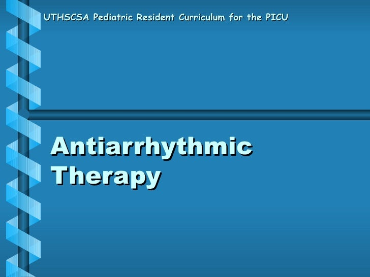 Antiarrhythmic Therapy UTHSCSA Pediatric Resident Curriculum for the PICU