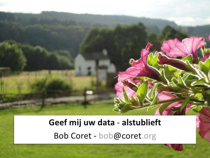 Geef mij uw data - alstublieft Bob Coret - bob@coret.org