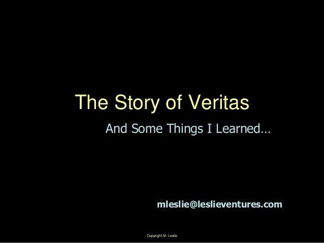 Copyright M. Leslie 1The Story of VeritasAnd Some Things I Learned…mleslie@leslieventures.com