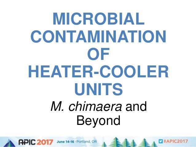 MICROBIAL CONTAMINATION OF HEATER-COOLER UNITS M. chimaera and Beyond