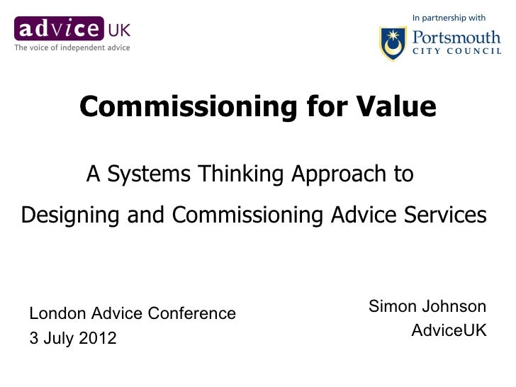 Commissioning for Value      A Systems Thinking Approach toDesigning and Commissioning Advice ServicesLondon Advice Confer...