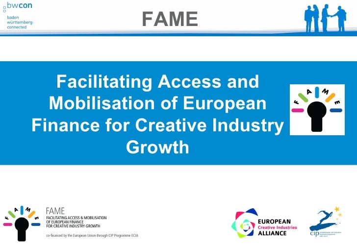 FAME   Facilitating Access and  Mobilisation of EuropeanFinance for Creative Industry            Growth