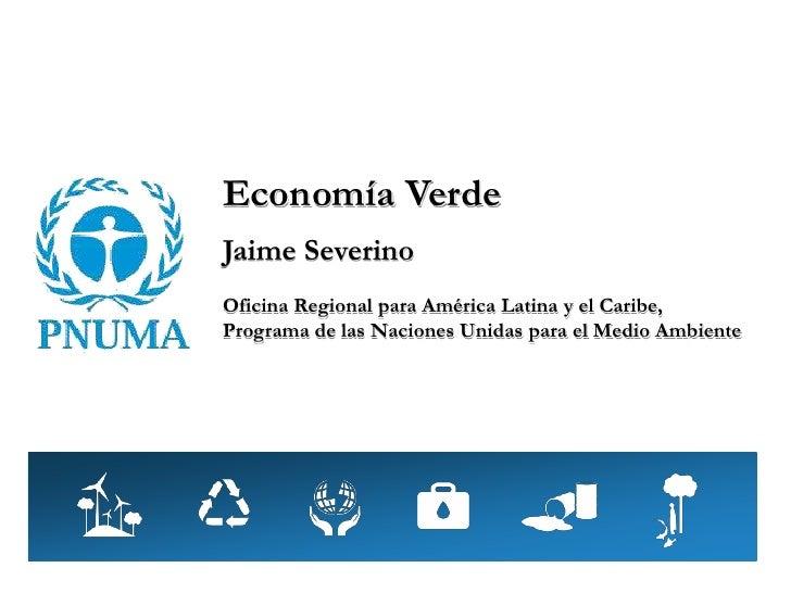 Economía VerdeJaime SeverinoOficina Regional para América Latina y el Caribe,Programa de las Naciones Unidas para el Medio...