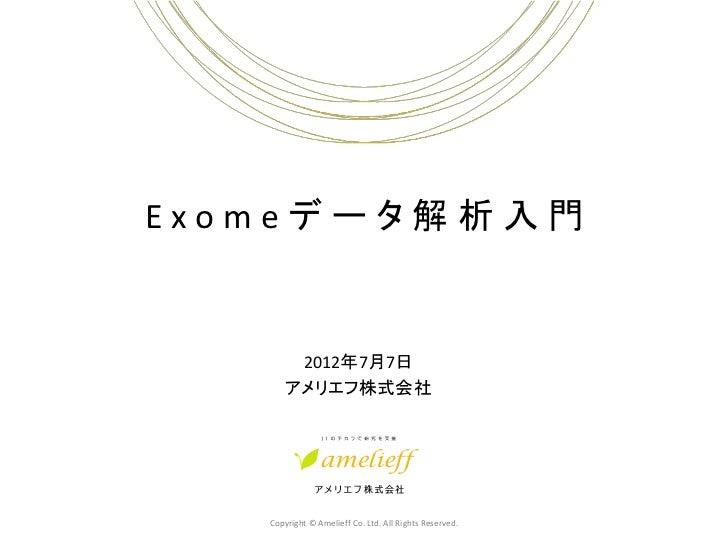 Exomeデータ解析入門        2012年7月7日       アメリエフ株式会社   Copyright © Amelieff Co. Ltd. All Rights Reserved.