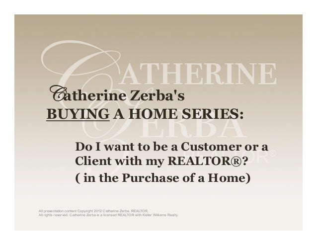 Catherine Zerba's BUYING A HOME SERIES:  Do I want to be a Customer or a Client with my REALTOR®? ( in the Purchase of a ...