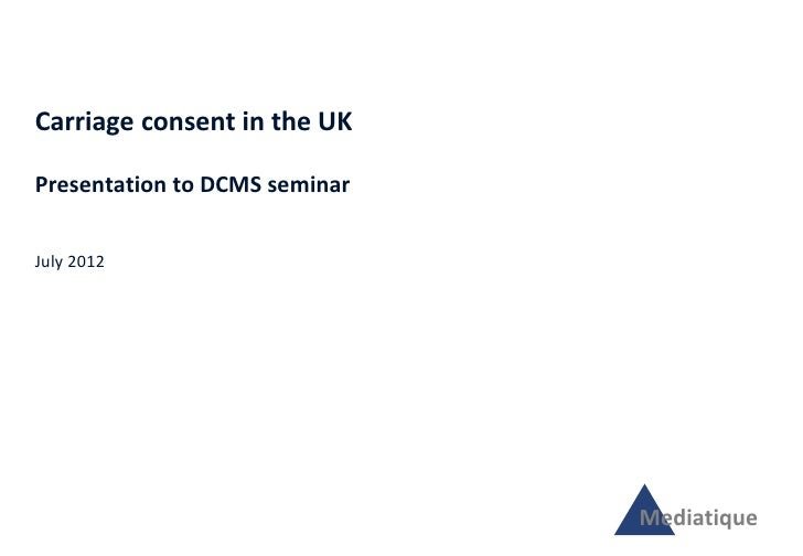 Carriage consent in the UKPresentation to DCMS seminarJuly 2012                               Mediatique