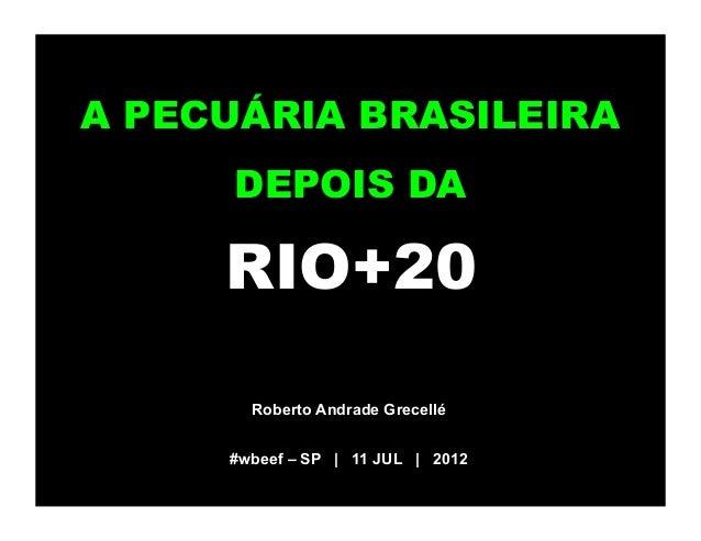 A PECUÁRIA BRASILEIRA     DEPOIS DA     RIO+20       Roberto Andrade Grecellé     #wbeef – SP | 11 JUL | 2012
