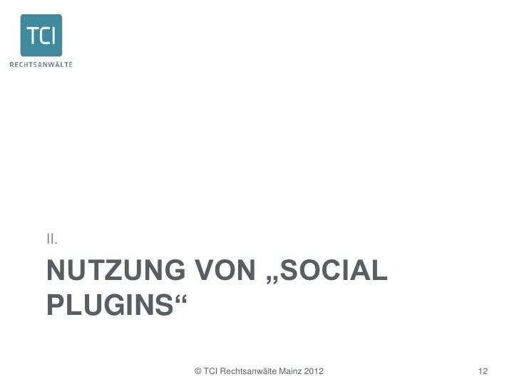 """II.NUTZUNG VON """"SOCIALPLUGINS""""        © TCI Rechtsanwälte Mainz 2012   12"""