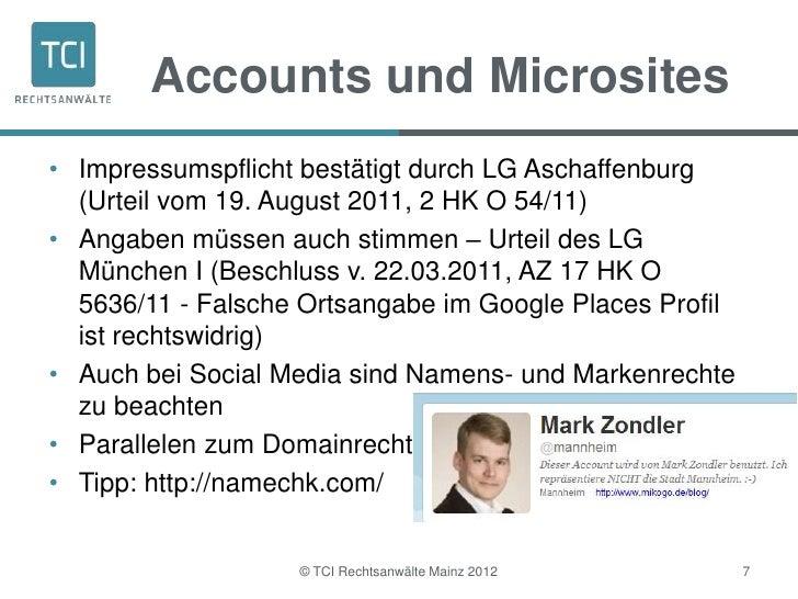 Accounts und Microsites• Impressumspflicht bestätigt durch LG Aschaffenburg  (Urteil vom 19. August 2011, 2 HK O 54/11)• A...