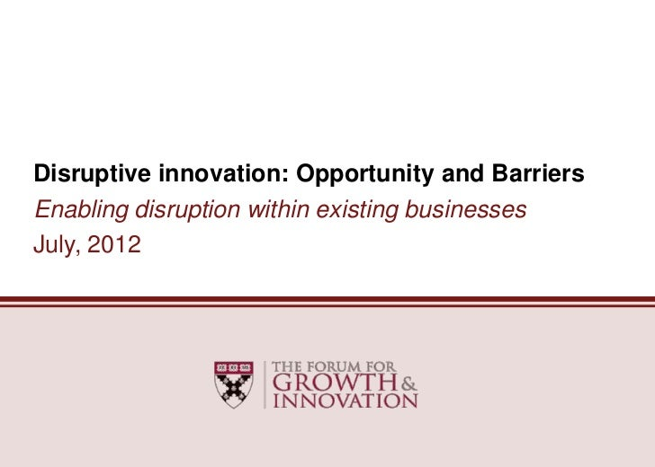 Disruptive innovation: Opportunity and BarriersEnabling disruption within existing businessesJuly, 2012