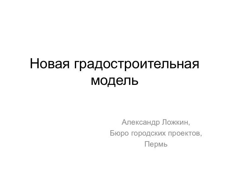Новая градостроительная        модель            Александр Ложкин,          Бюро городских проектов,                   Пермь