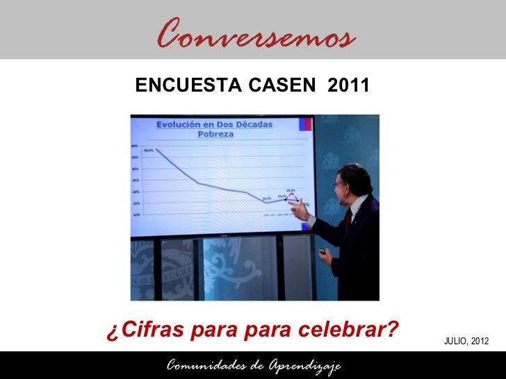 Conversemos  ENCUESTA CASEN 2011¿Cifras para para celebrar?       JULIO, 2012     Comunidades de Aprendizaje
