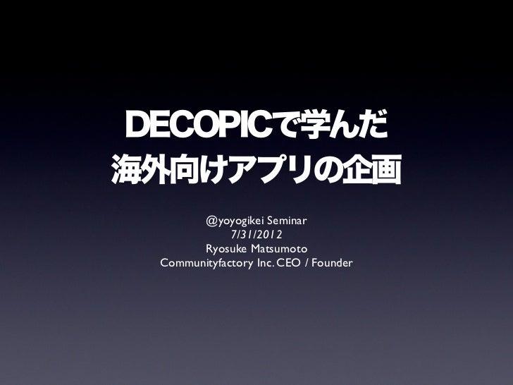 DECOPICで学んだ海外向けアプリの企画       @yoyogikei Seminar             7/31/2012       Ryosuke Matsumoto Communityfactory Inc. CEO / F...