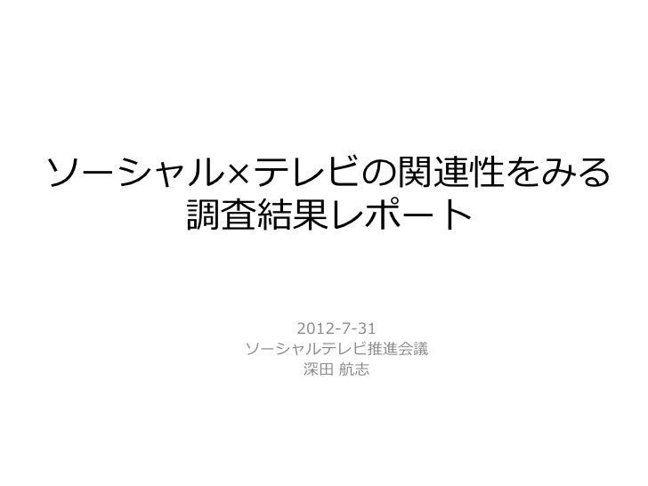 ソーシャル×テレビの関連性をみる    調査結果レポート        2012-7-31     ソーシャルテレビ推進会議         深田 航志