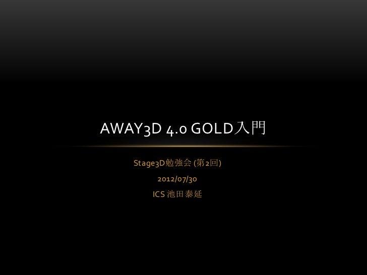 AWAY3D 4.0 GOLD入門   Stage3D勉強会 (第2回)       2012/07/30      ICS 池田泰延