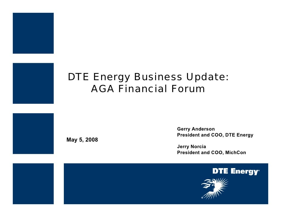 DTE Energy Business Update:    AGA Financial Forum                     Gerry Anderson                   President and COO,...