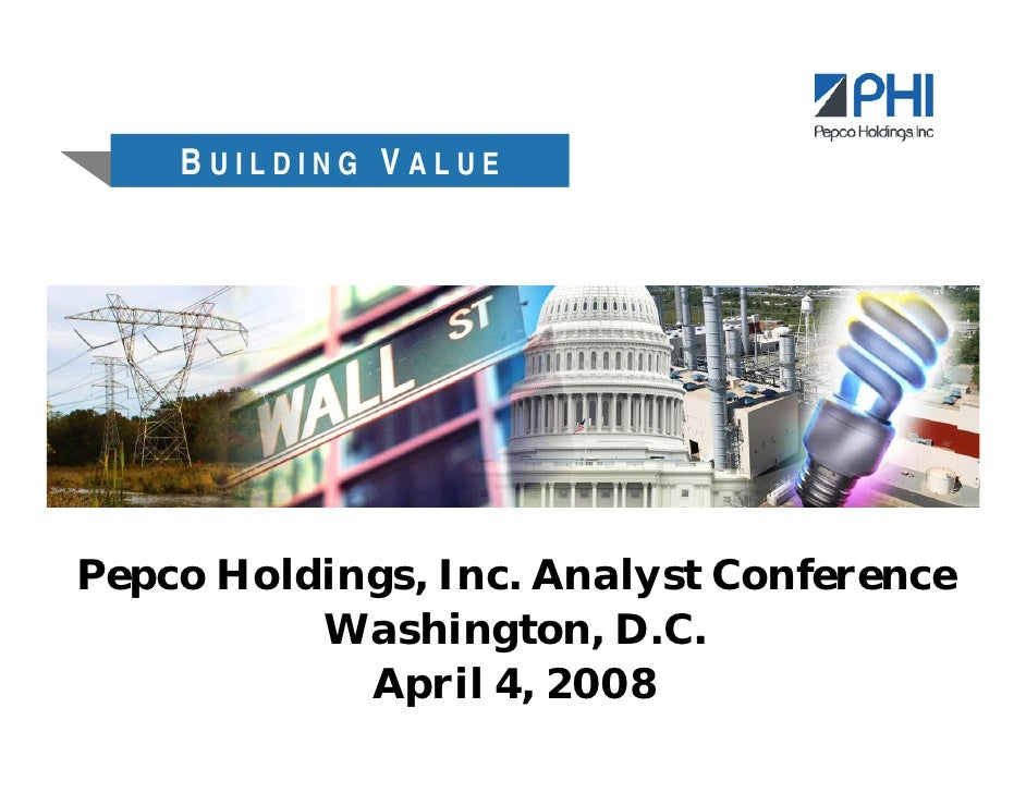 BUILDING VALUE     Pepco Holdings, Inc. Analyst Conference           Washington, D.C.             April 4, 2008