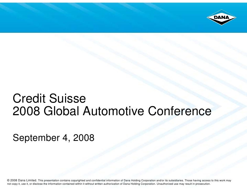 Credit Suisse     2008 Global Automotive Conference      September 4, 2008    © 2008 Dana Limited. This presentation conta...