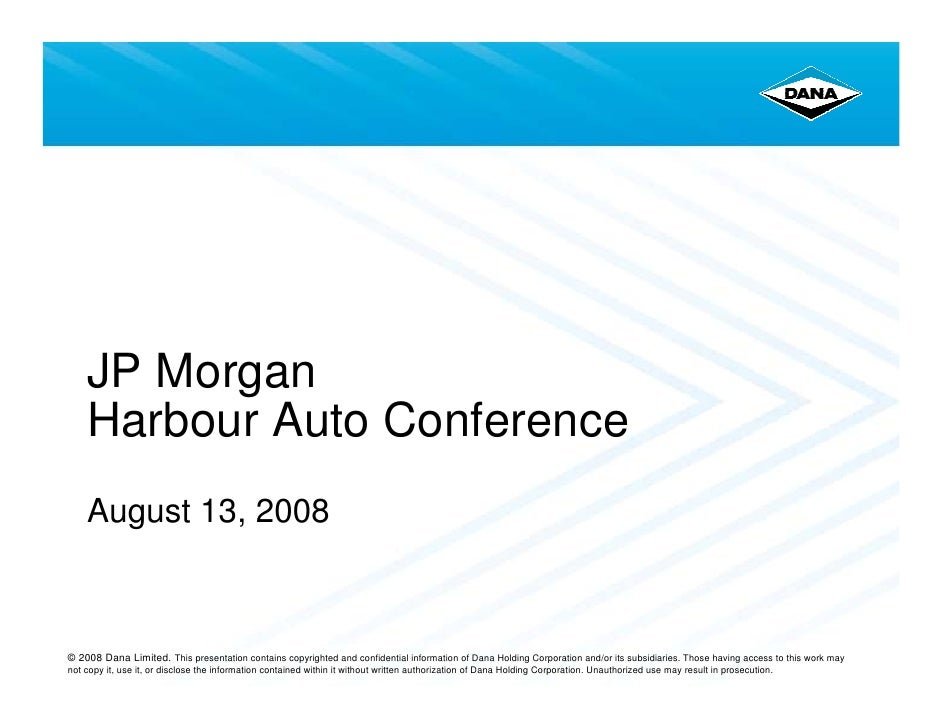 JP Morgan     Harbour Auto Conference     August 13, 2008    © 2008 Dana Limited. This presentation contains copyrighted a...