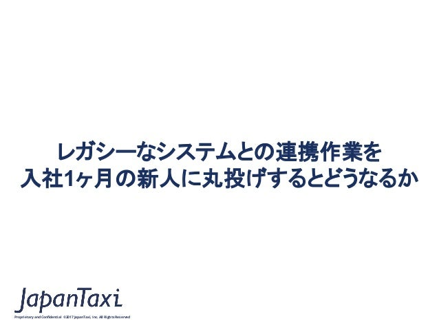 Proprietary and Confidential ©2017 JapanTaxi, Inc.All Rights Reserved レガシーなシステムとの連携作業を 入社1ヶ月の新人に丸投げするとどうなるか