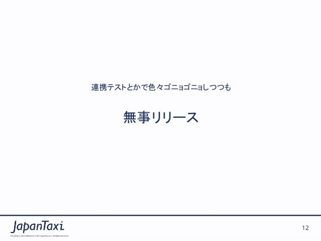 Proprietary and Confidential ©2017 JapanTaxi, Inc.All Rights Reserved 12 連携テストとかで色々ゴニョゴニョしつつも 無事リリース