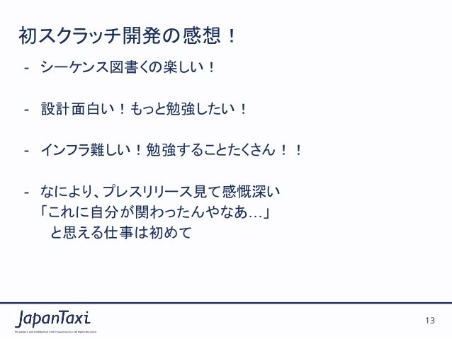 Proprietary and Confidential ©2017 JapanTaxi, Inc.All Rights Reserved 13 初スクラッチ開発の感想! - シーケンス図書くの楽しい! - 設計面白い!もっと勉強したい! ...