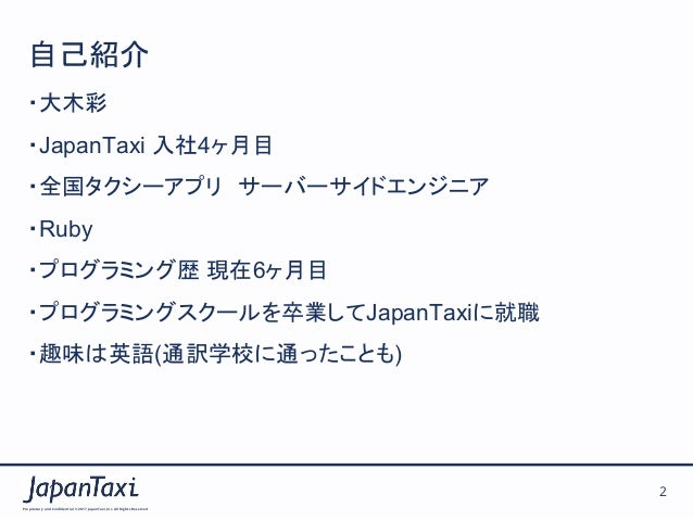 Proprietary and Confidential ©2017 JapanTaxi, Inc.All Rights Reserved 2 自己紹介 ・大木彩 ・JapanTaxi 入社4ヶ月目 ・全国タクシーアプリ サーバーサイドエン...
