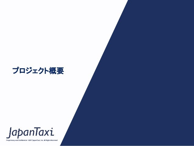 Proprietary and Confidential ©2017 JapanTaxi, Inc.All Rights Reserved プロジェクト概要
