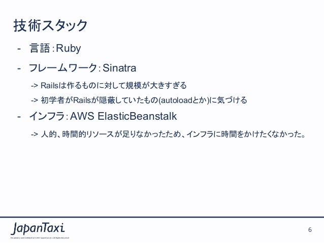 Proprietary and Confidential ©2017 JapanTaxi, Inc.All Rights Reserved 6 技術スタック - 言語:Ruby - フレームワーク:Sinatra -> Railsは作るもの...