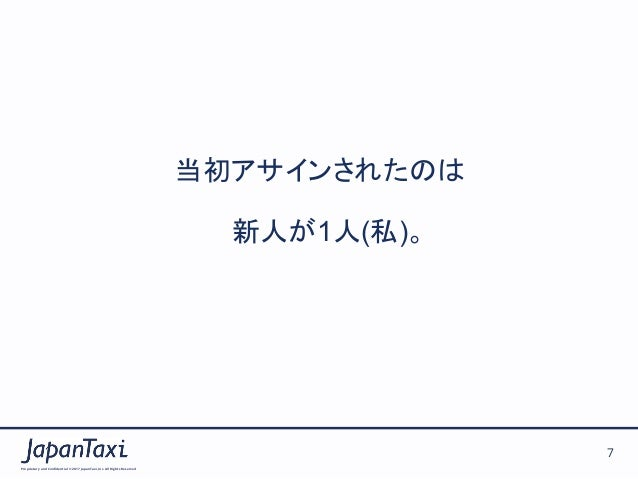 Proprietary and Confidential ©2017 JapanTaxi, Inc.All Rights Reserved 7 当初アサインされたのは  新人が1人(私)。