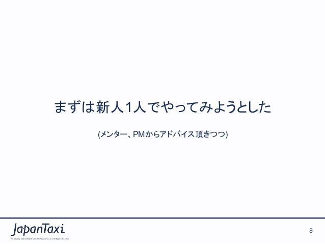 Proprietary and Confidential ©2017 JapanTaxi, Inc.All Rights Reserved 8 まずは新人1人でやってみようとした (メンター、PMからアドバイス頂きつつ)