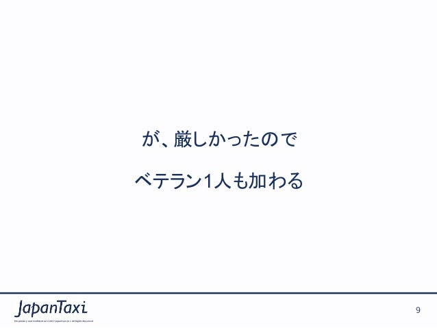 Proprietary and Confidential ©2017 JapanTaxi, Inc.All Rights Reserved 9 が、厳しかったので ベテラン1人も加わる