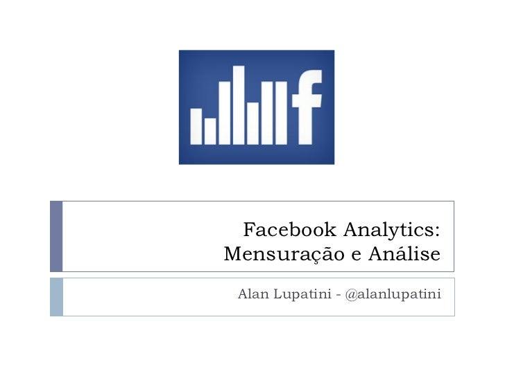 Facebook Analytics:Mensuração e Análise Alan Lupatini - @alanlupatini