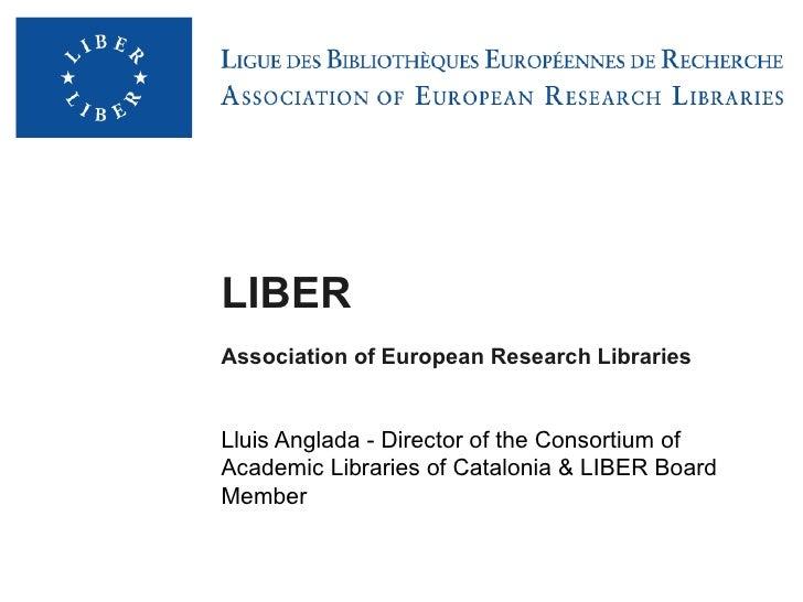 LIBERAssociation of European Research LibrariesLluis Anglada - Director of the Consortium ofAcademic Libraries of Cataloni...