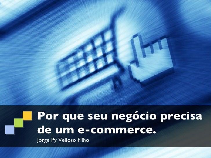 Por que seu negócio precisade um e-commerce.Jorge Py Velloso Filho