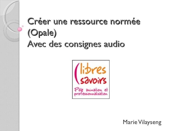 Créer une ressource normée(Opale)Avec des consignes audio                     Marie Vilayseng