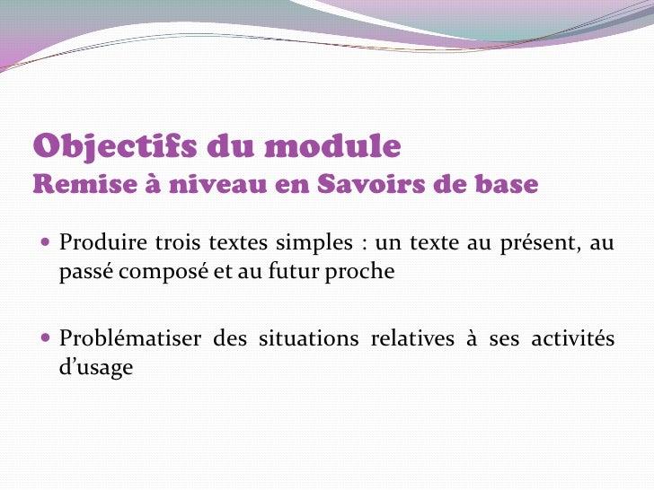 Objectifs du moduleRemise à niveau en Savoirs de base Produire trois textes simples : un texte au présent, au passé compo...