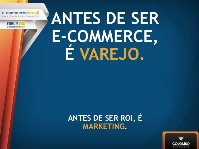 ANTES DE SER E-COMMERCE, É VAREJO. ANTES DE SER ROI, É MARKETING.