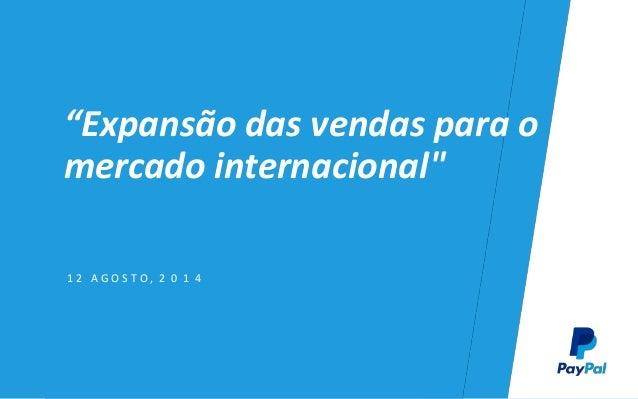 """""""Expansão das vendas para o mercado internacional"""" 1 2 A G O S T O , 2 0 1 4"""
