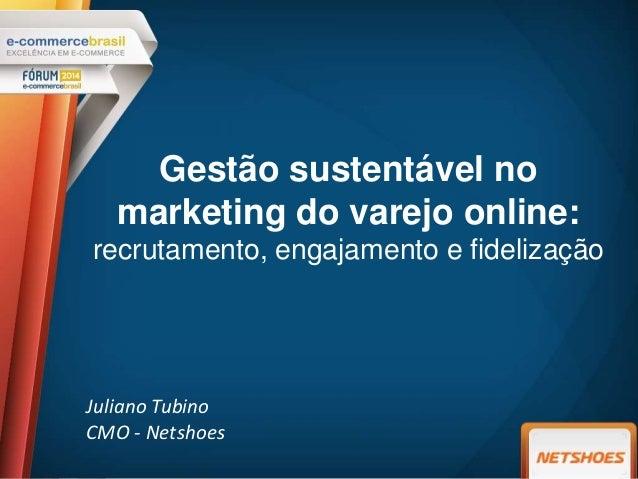 Gestão sustentável no marketing do varejo online: recrutamento, engajamento e fidelização Juliano Tubino CMO - Netshoes