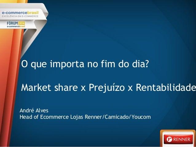 O que importa no fim do dia? Market share x Prejuízo x Rentabilidade André Alves Head of Ecommerce Lojas Renner/Camicado/Y...