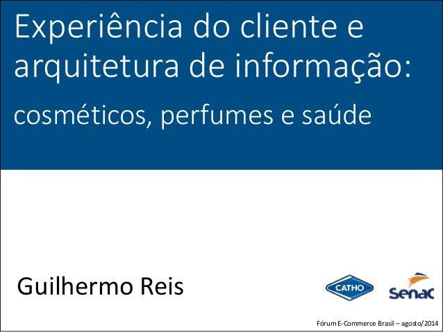 Experiência do cliente e arquitetura de informação: cosméticos, perfumes e saúde Guilhermo Reis Fórum E-Commerce Brasil – ...