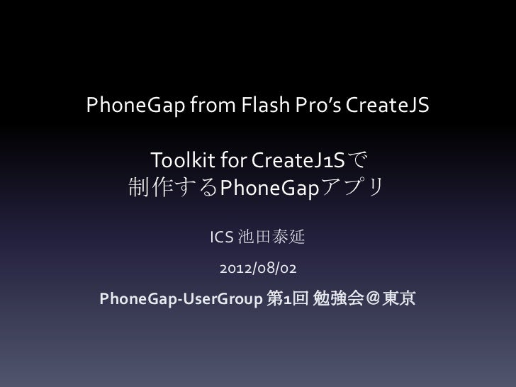 PhoneGap from Flash Pro's CreateJS     Toolkit for CreateJ1Sで    制作するPhoneGapアプリ            ICS 池田泰延             2012/08/0...
