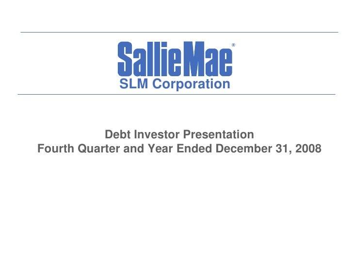 SLM Corporation              Debt Investor Presentation Fourth Quarter and Year Ended December 31, 2008