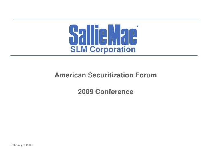 SLM Corporation                      American Securitization Forum                           2009 Conference     February ...