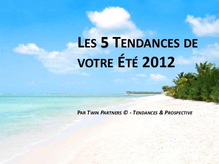 LES 5 TENDANCES DEVOTRE ÉTÉ 2012PAR TWIN PARTNERS © - TENDANCES & PROSPECTIVE