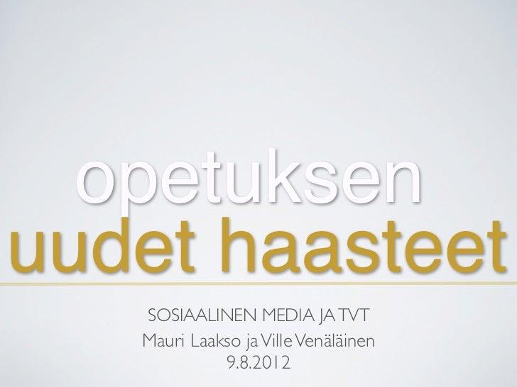 opetuksenuudet haasteet   SOSIAALINEN MEDIA JA TVT   Mauri Laakso ja Ville Venäläinen             9.8.2012