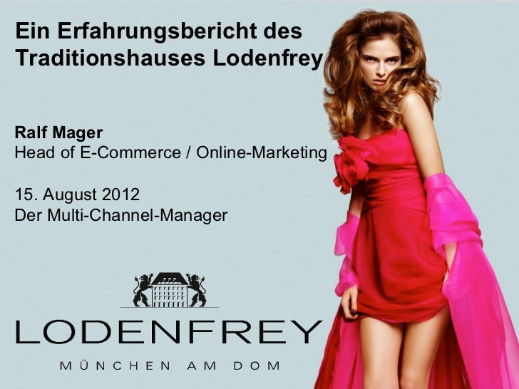 Ein Erfahrungsbericht desTraditionshauses LodenfreyRalf MagerHead of E-Commerce / Online-Marketing15. August 2012Der Multi...