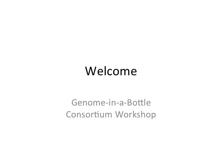 Welcome	   Genome-­‐in-­‐a-­‐Bo.le	  	  Consor2um	  Workshop